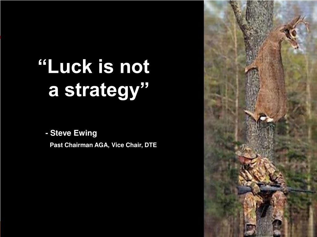 """Luck is not"