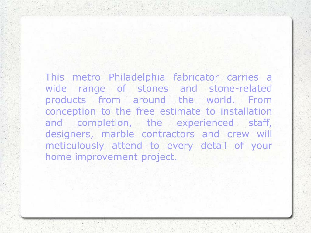 This metro Philadelphia fabricator carries a wide range of stones and stone-related products from around the world. From conception to the free estimate to installation and completion, the experienced staff, designers, marble contractors and crew will meticulously attend to every detail of your home improvement project.