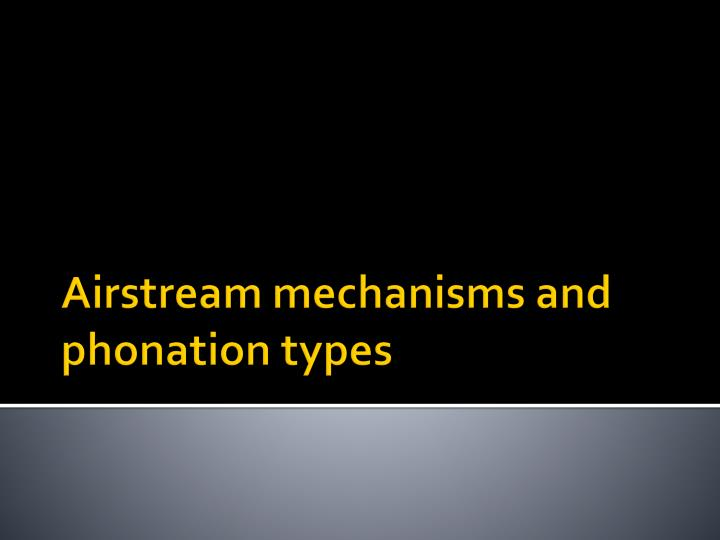 Airstream mechanisms and phonation types