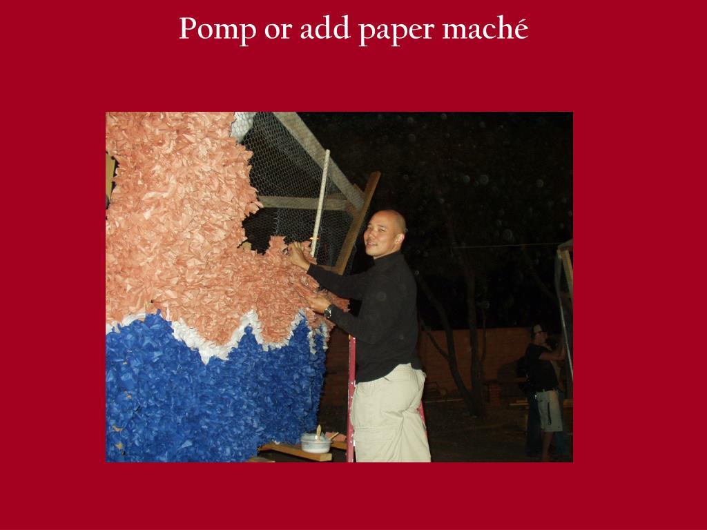 Pomp or add paper maché