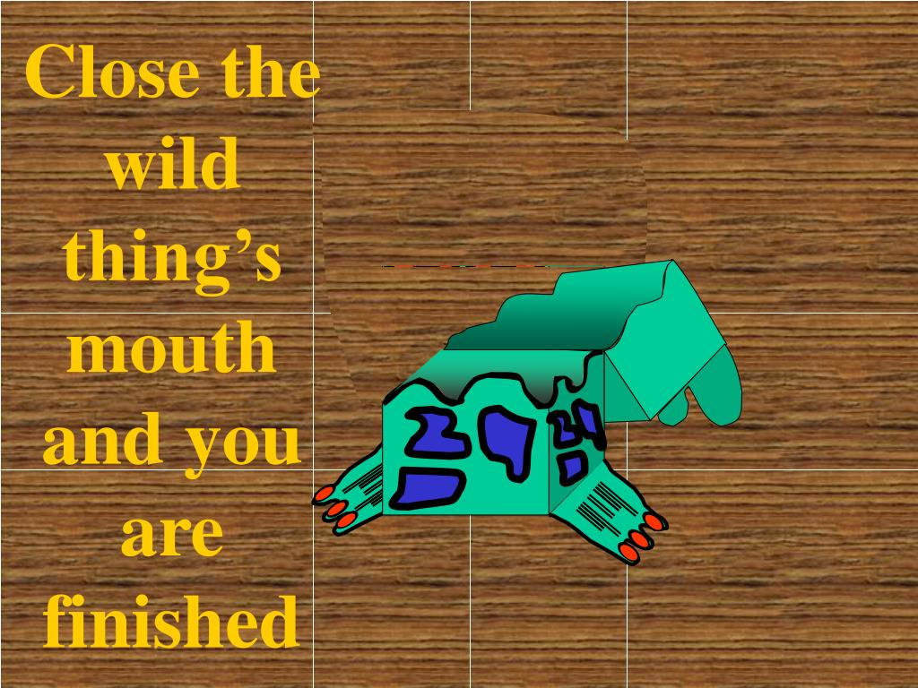Close the wild thing's mouth and you are finished