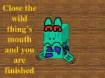 close the wild thing s mouth and you are finished129