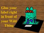 glue your label right in front of your wild thing