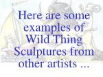 here are some examples of wild thing sculptures from other artists