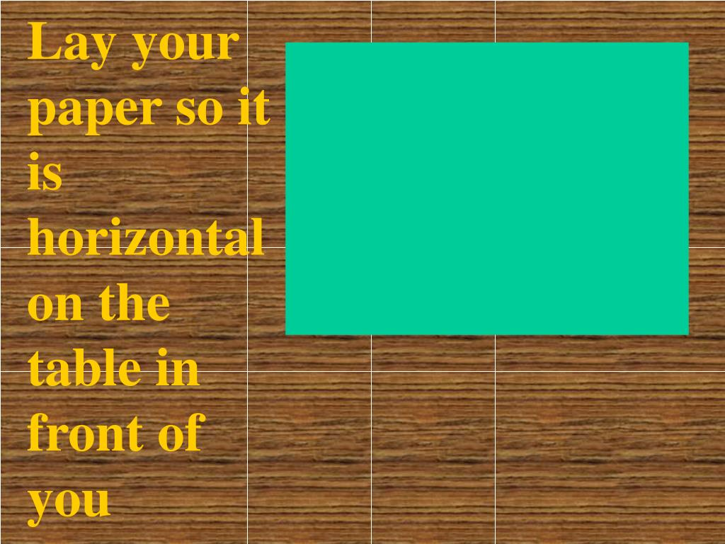 Lay your paper so it is horizontal on the table in front of you