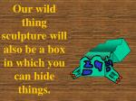 our wild thing sculpture will also be a box in which you can hide things