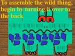 to assemble the wild thing begin by turning it over to the back