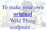 to make your own original wild thing sculpture