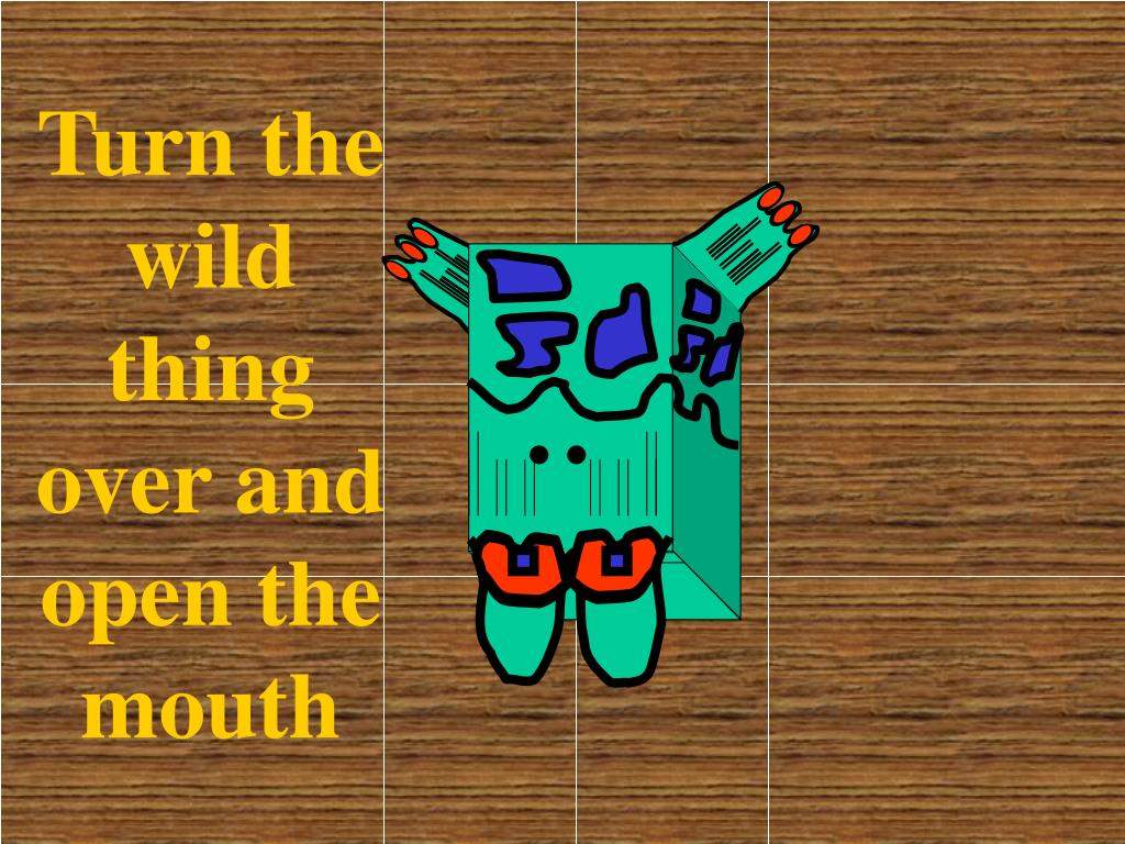 Turn the  wild thing over and open the mouth