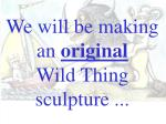 we will be making an original wild thing sculpture