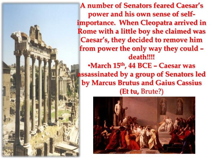 A number of Senators feared Caesar's power and his own sense of self-importance.  When Cleopatra arrived in Rome with a little boy she claimed was Caesar's, they decided to remove him from power the only way they could –death!!!!