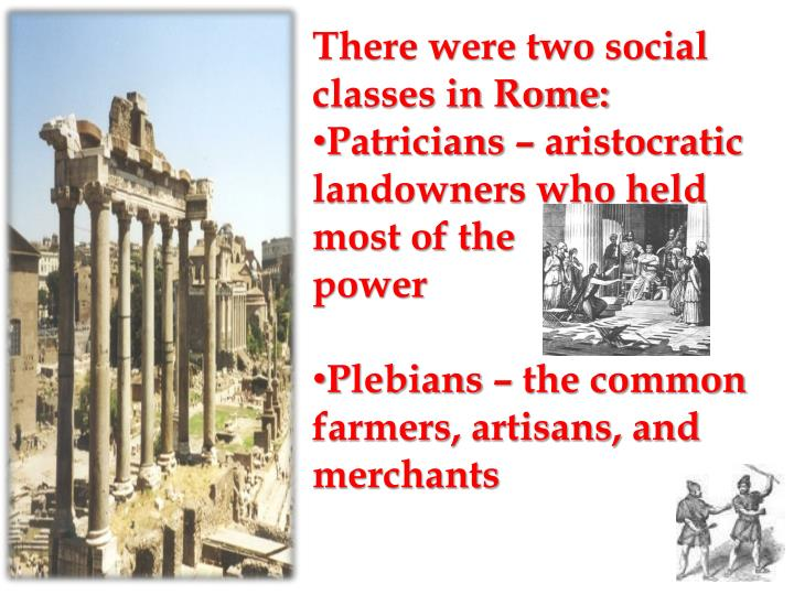 There were two social classes in Rome: