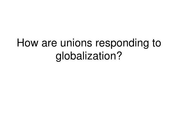 How are unions responding to globalization?