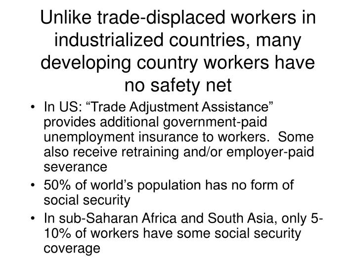 Unlike trade-displaced workers in industrialized countries, many developing country workers have no safety net