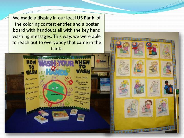 We made a display in our local US Bank  of the coloring contest entries and a poster board with handouts all with the key hand washing messages. This way, we were able to reach out to everybody that came in the bank!