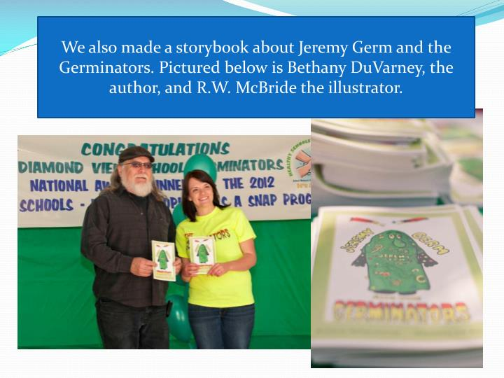 We also made a storybook about Jeremy Germ and the Germinators. Pictured below is Bethany DuVarney, the author, and R.W. McBride the illustrator.
