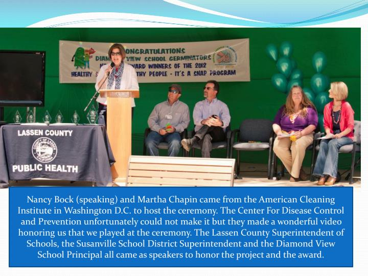 Nancy Bock (speaking) and Martha Chapin came from the American Cleaning Institute in Washington D.C. to host the ceremony. The Center For Disease Control and Prevention unfortunately could not make it but they made a wonderful video honoring us that we played at the ceremony. The Lassen County Superintendent of Schools, the Susanville School District Superintendent and the Diamond View School Principal all came as speakers to honor the project and the award.