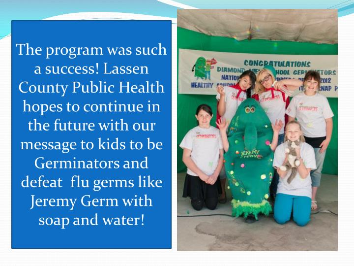 The program was such a success! Lassen County Public Health hopes to continue in the future with our message to kids to be Germinators and defeat  flu germs like Jeremy Germ with soap and water!
