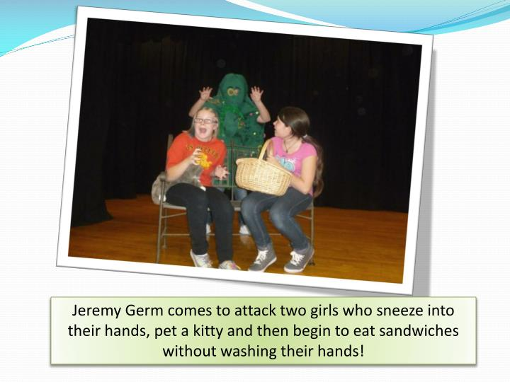 Jeremy Germ comes to attack two girls who sneeze into their hands, pet a kitty and then begin to eat sandwiches without washing their hands!
