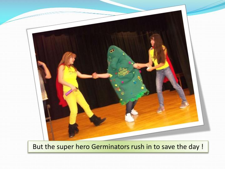 But the super hero Germinators rush in to save the day !