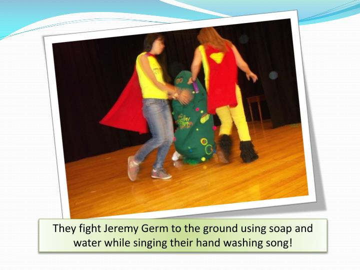 They fight Jeremy Germ to the ground using soap and water while singing their hand washing song!