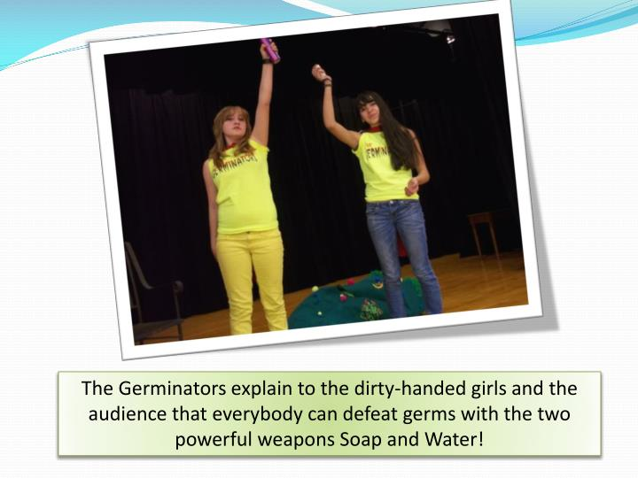 The Germinators explain to the dirty-handed girls and the audience that everybody can defeat germs with the two powerful weapons Soap and Water!
