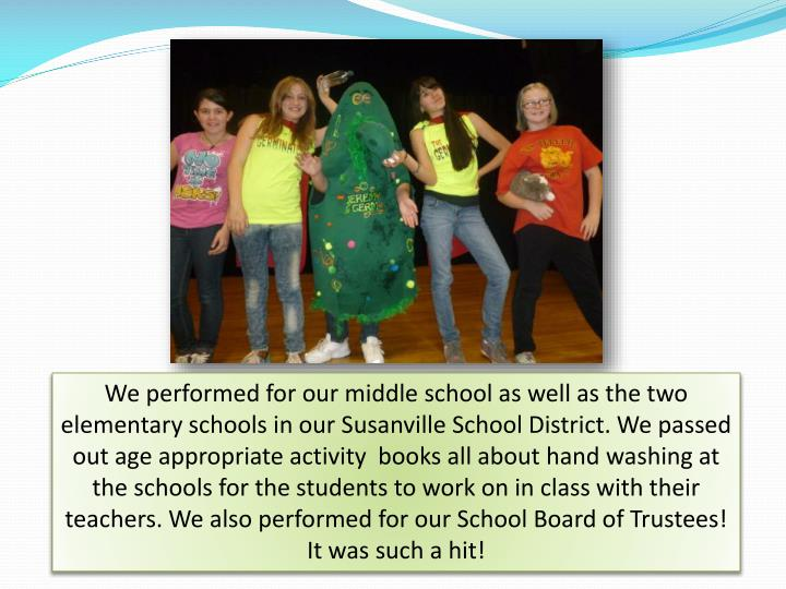 We performed for our middle school as well as the two elementary schools in our Susanville School District. We passed out age appropriate activity  books all about hand washing at the schools for the students to work on in class with their teachers. We also performed for our School Board of Trustees! It was such a hit!