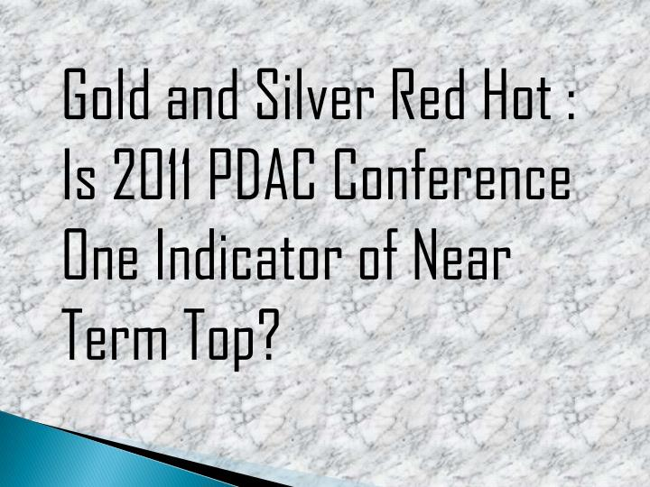 Gold and Silver Red Hot : Is 2011 PDAC Conference One Indicator of Near Term Top?