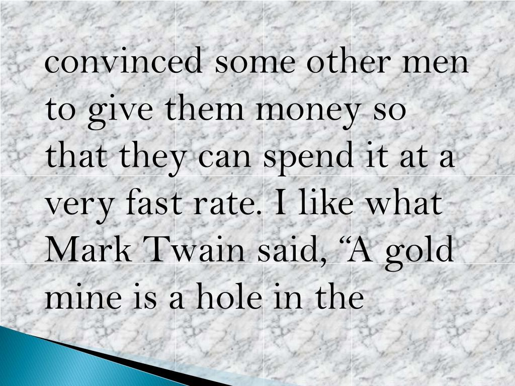 "convinced some other men to give them money so that they can spend it at a very fast rate. I like what Mark Twain said, ""A gold mine is a hole in"