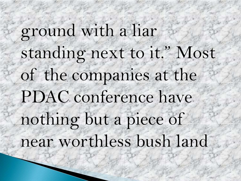 "ground with a liar standing next to it."" Most of the companies at the PDAC conference have nothing but a piece of near worthless"