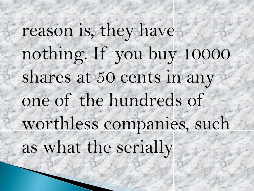 reason is, they have nothing. If you buy 10000 shares at 50 cents in any one of the hundreds of worthless companies, such as what the serially