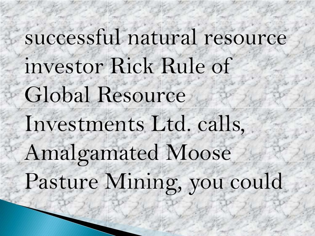 successful natural resource investor Rick Rule of Global Resource Investments Ltd. calls, Amalgamated Moose Pasture Mining, you could