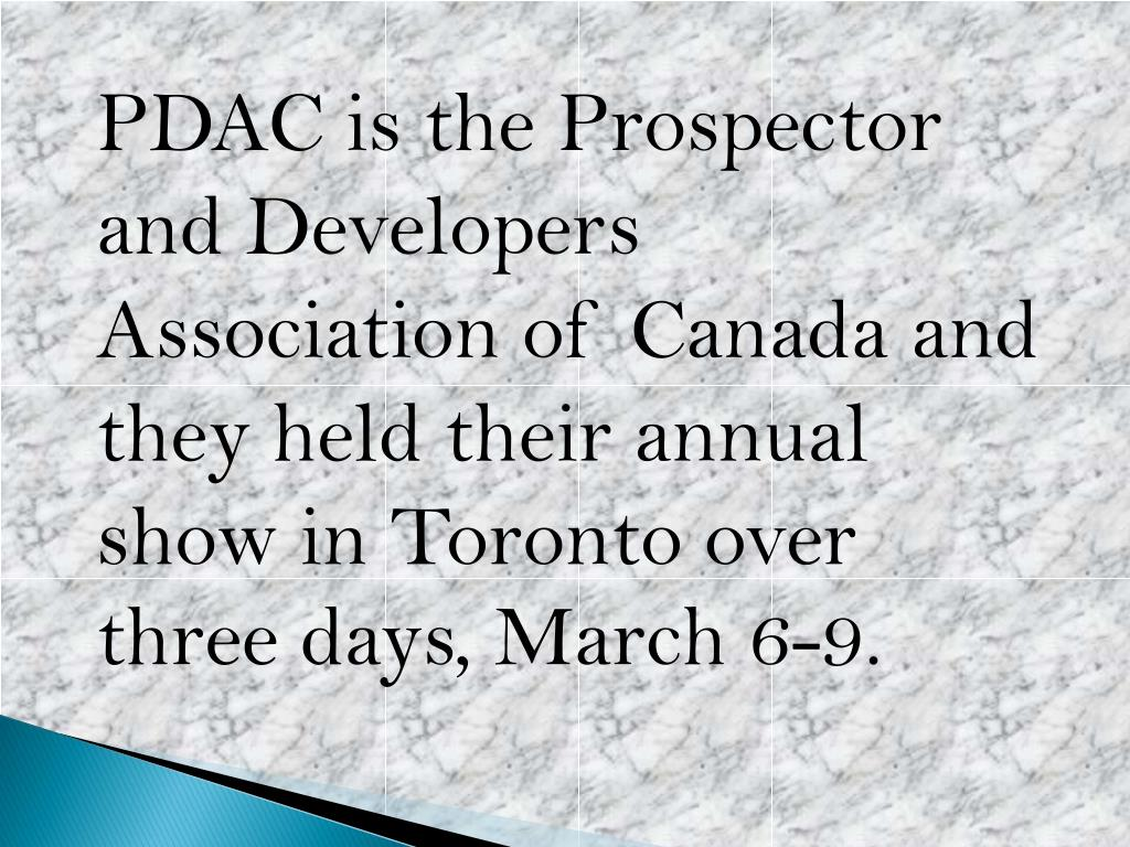 PDAC is the Prospector and Developers Association of Canada and they held their annual show in Toronto over three days, March 6-9.