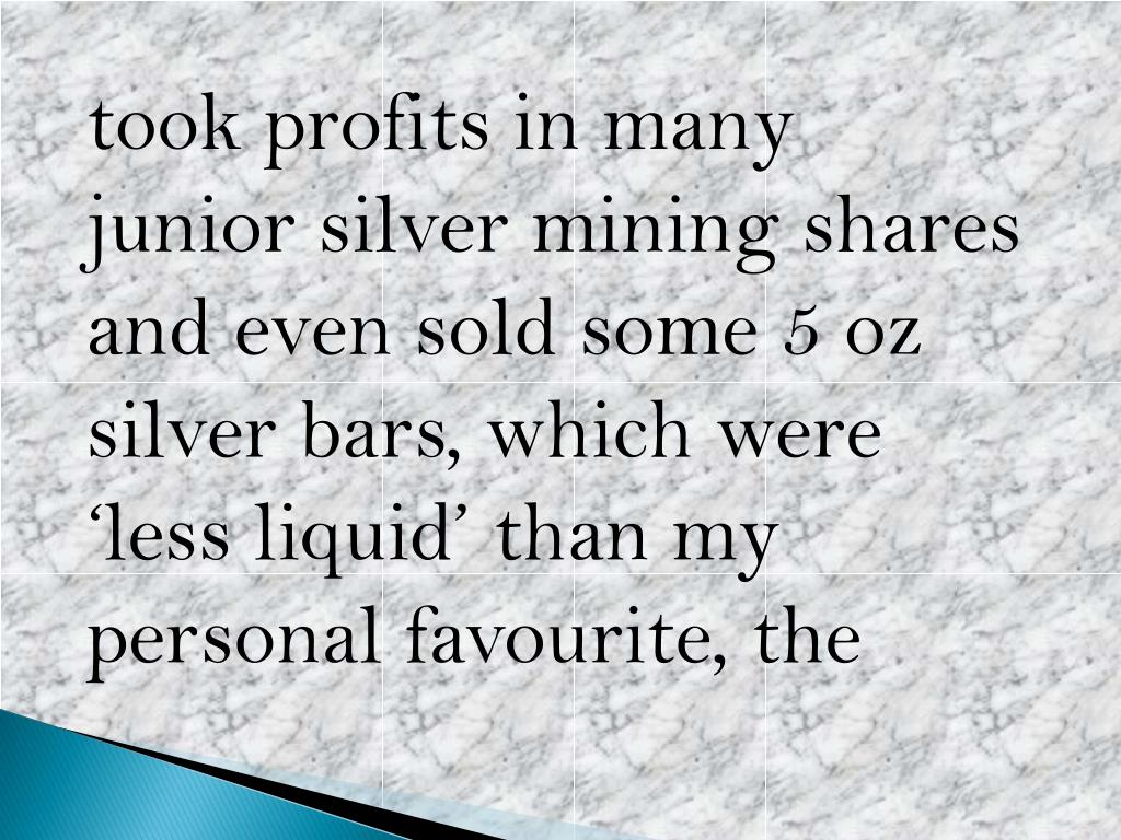 took profits in many junior silver mining shares and even sold some 5 oz silver bars, which were 'less liquid' than my personal favourite,