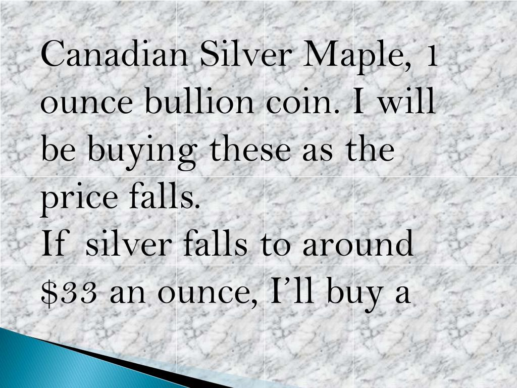 Canadian Silver Maple, 1 ounce bullion coin. I will be buying these as the price falls.