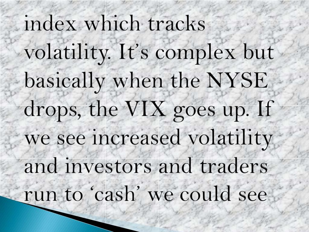 index which tracks volatility. It's complex but basically when the NYSE drops, the VIX goes up. If we see increased volatility and investors and traders run to 'cash' we could see
