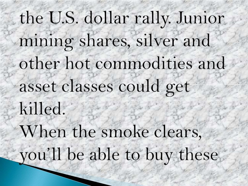 the U.S. dollar rally. Junior mining shares, silver and other hot commodities and asset classes could get killed.