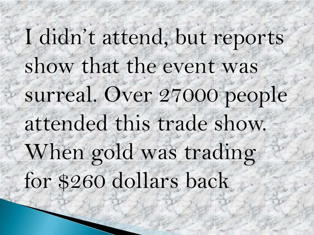 I didn't attend, but reports show that the event was surreal. Over 27000 people attended this trade show. When gold was trading for $260 dollars