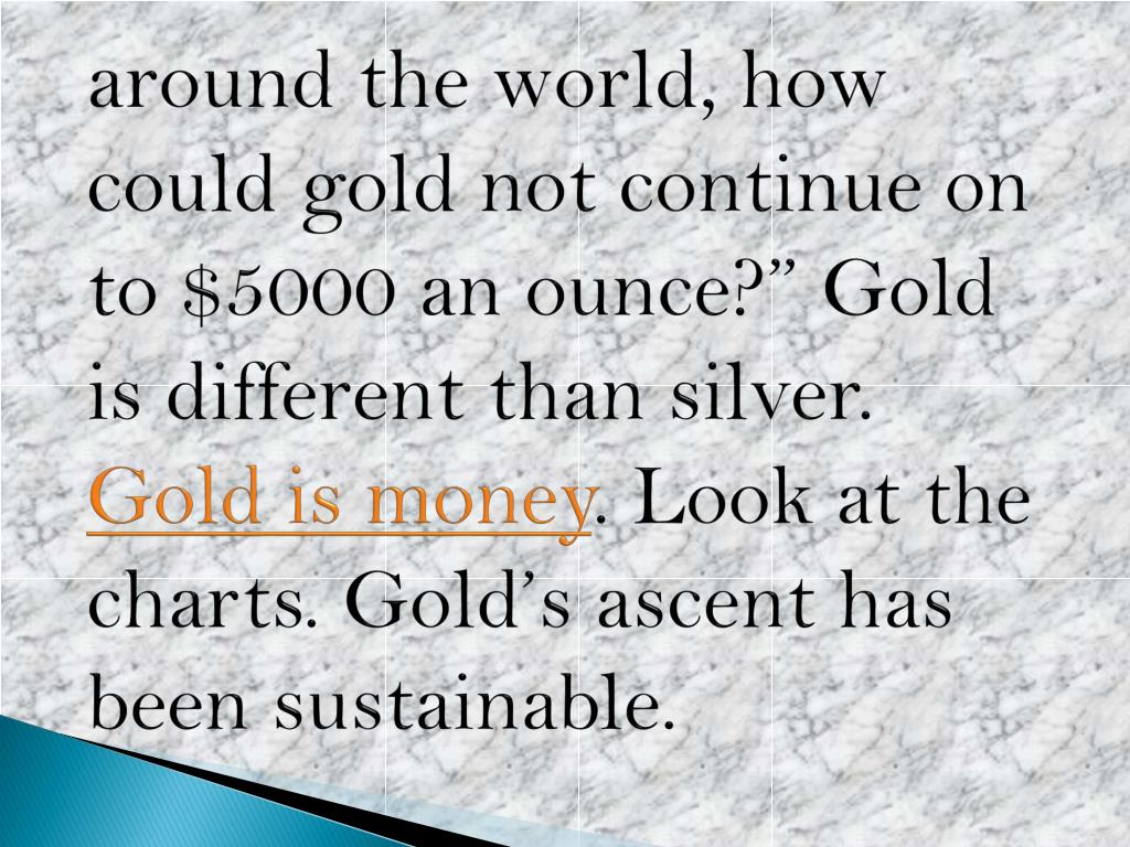 "around the world, how could gold not continue on to $5000 an ounce?"" Gold is different than silver."