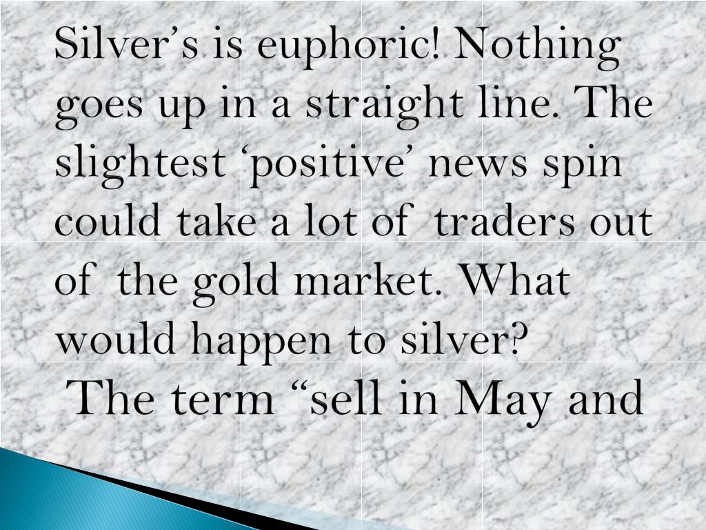 Silver's is euphoric! Nothing goes up in a straight line. The slightest 'positive' news spin could take a lot of traders out of the gold market. What would happen to silver?