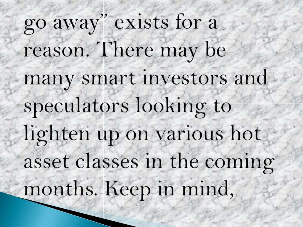 "go away"" exists for a reason. There may be many smart investors and speculators looking to lighten up on various hot asset classes in the coming months. Keep in mind,"