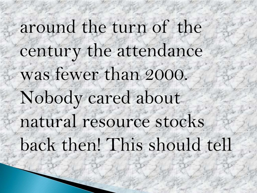 around the turn of the century the attendance was fewer than 2000. Nobody cared about natural resource stocks back then! This should tell