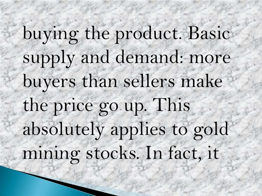 buying the product. Basic supply and demand: more buyers than sellers make the price go up. This absolutely applies to gold mining stocks.