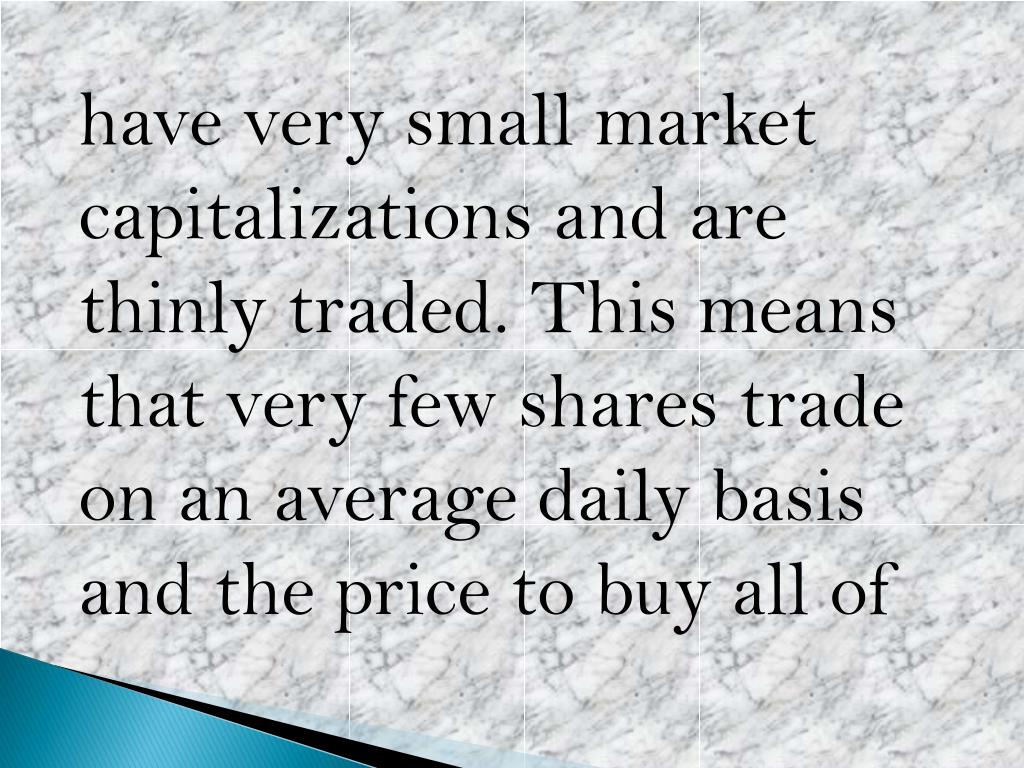 have very small market capitalizations and are thinly traded. This means that very few shares trade on an average daily basis and the price to