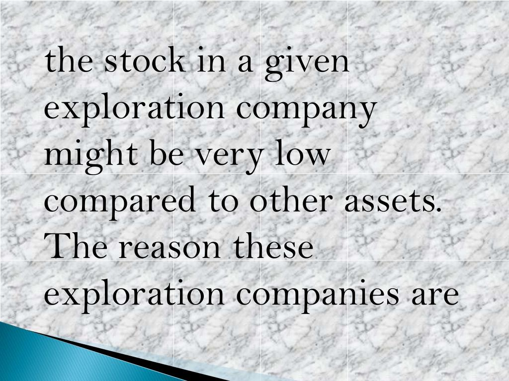 the stock in a given exploration company might be very low