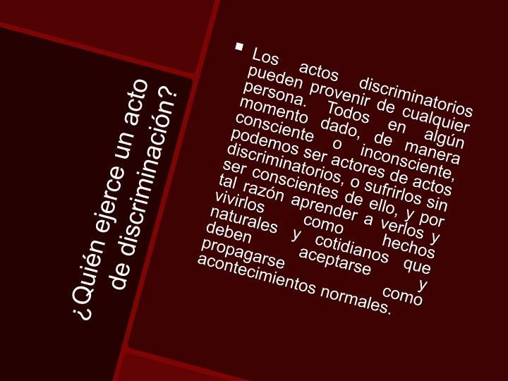 Los actos discriminatorios pueden provenir de cualquier persona. Todos en algún momento dado, de manera consciente o inconsciente, podemos ser actores de actos discriminatorios, o sufrirlos sin