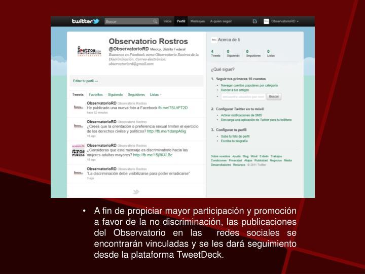 A fin de propiciar mayor participación y promoción a favor de la no discriminación, las publicaciones del Observatorio en las  redes sociales se encontrarán vinculadas y se les dará seguimiento desde la plataforma TweetDeck.