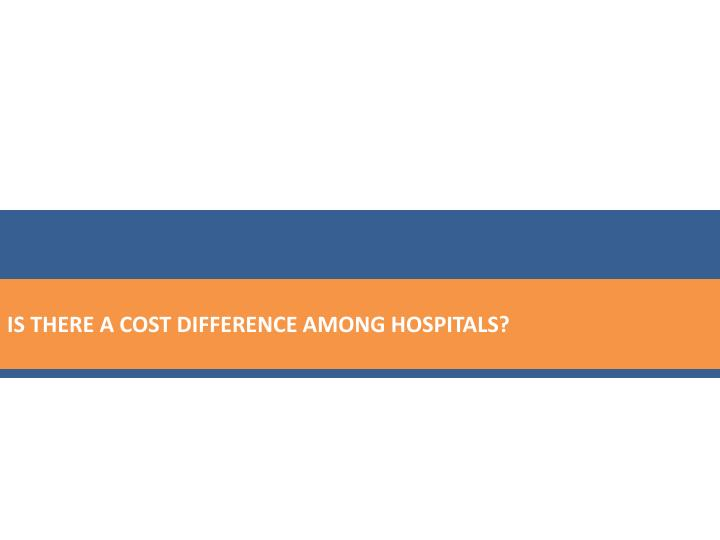 IS THERE A COST DIFFERENCE AMONG HOSPITALS?