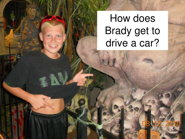 How does Brady get to drive a car?