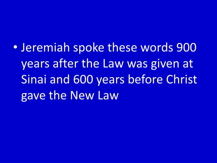 Jeremiah spoke these words 900 years after the Law was given at Sinai and 600 years before Christ gave the New Law